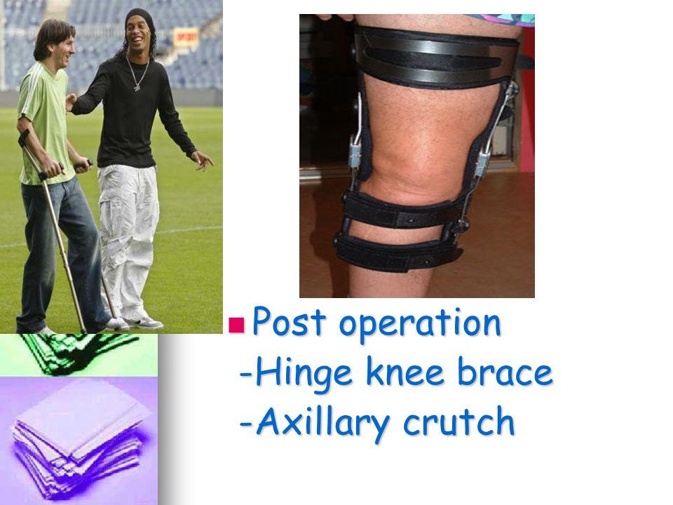 Post operation Post operation -Hinge knee brace -Hinge knee brace -Axillary crutch -Axillary crutch