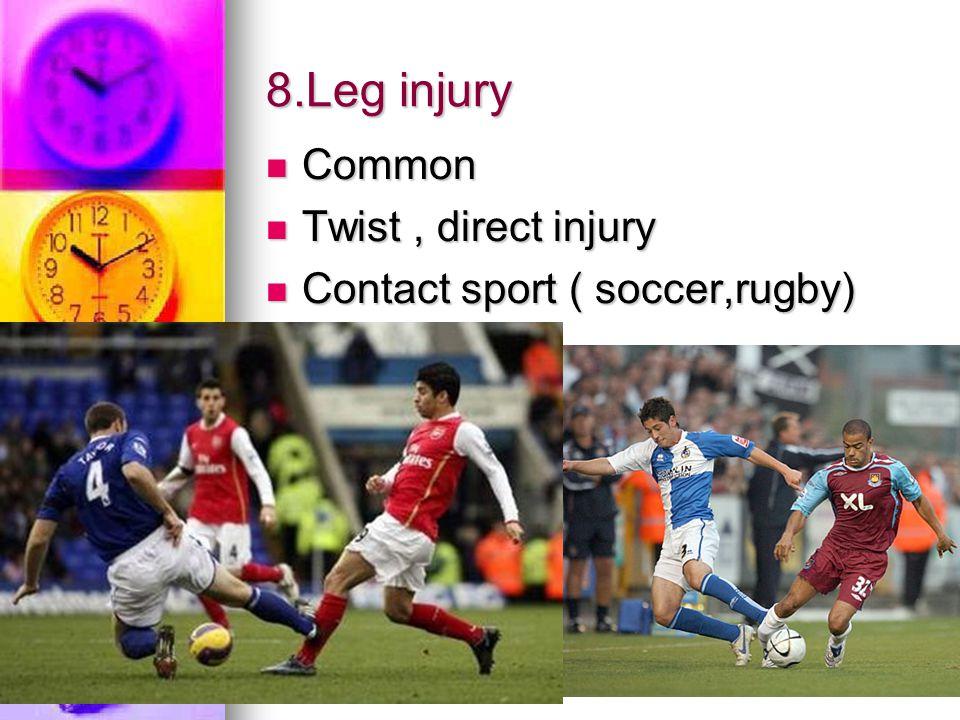 8.Leg injury Common Common Twist, direct injury Twist, direct injury Contact sport ( soccer,rugby) Contact sport ( soccer,rugby)