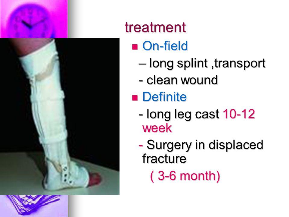 treatment On-field On-field – long splint,transport – long splint,transport - clean wound - clean wound Definite Definite - long leg cast 10-12 week -