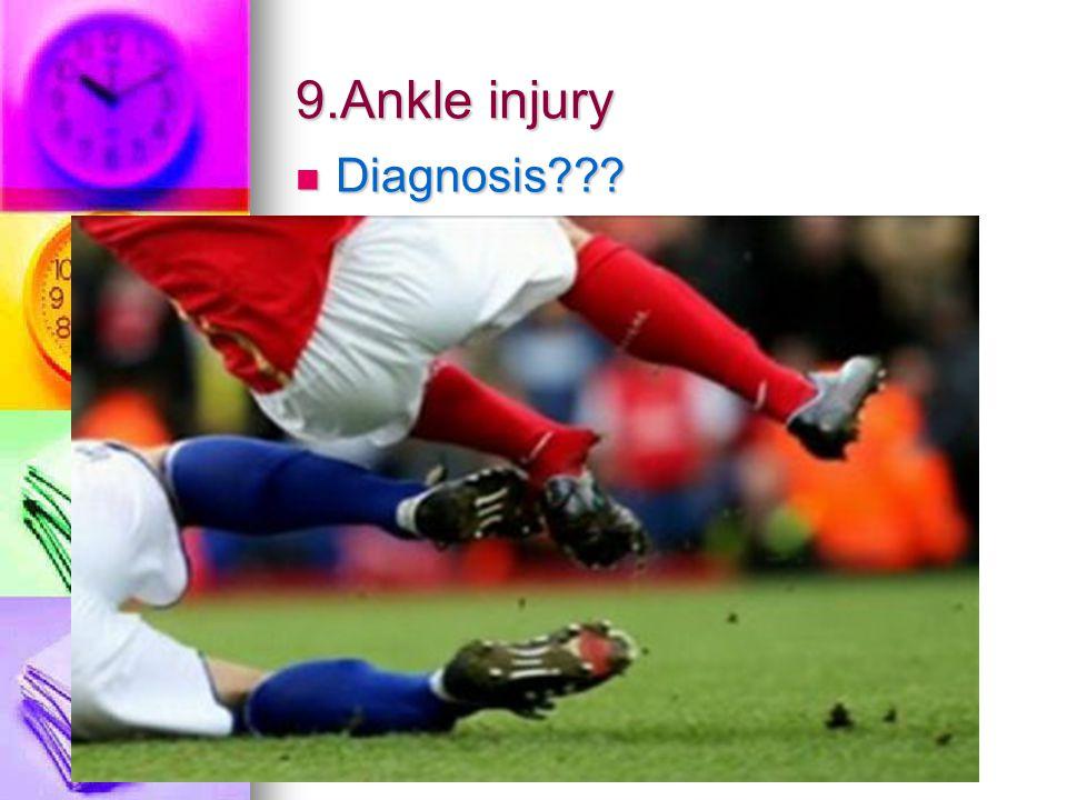 9.Ankle injury Diagnosis??? Diagnosis???