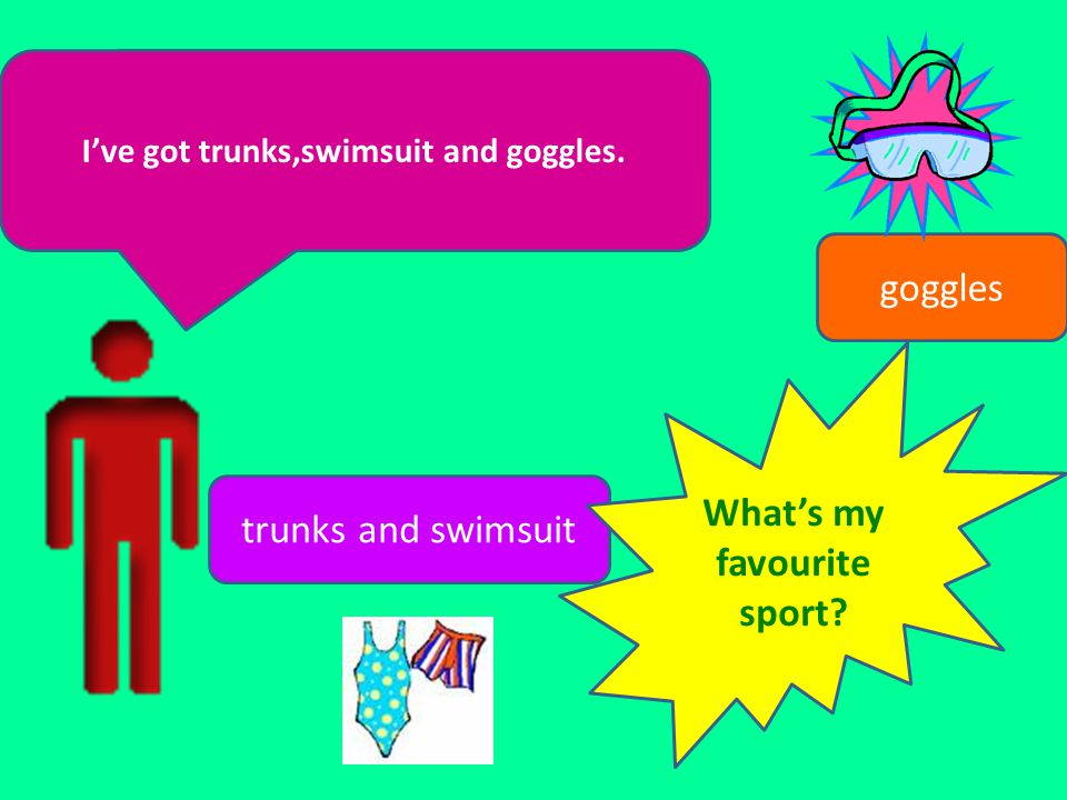 Ive got trunks,swimsuit and goggles. goggles trunks and swimsuit Whats my favourite sport?