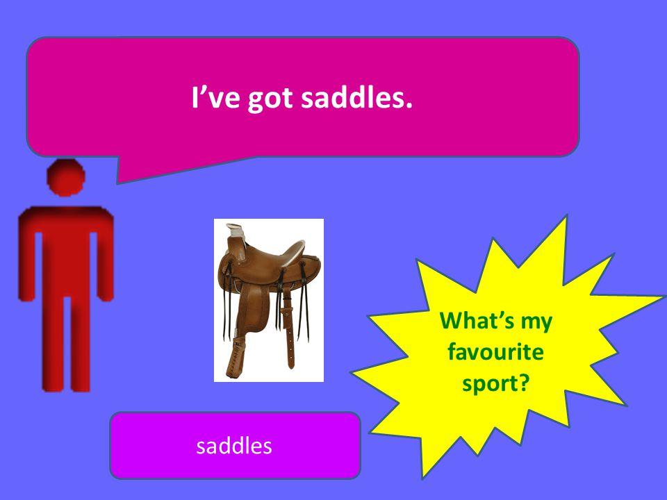 Ive got saddles. saddles Whats my favourite sport?