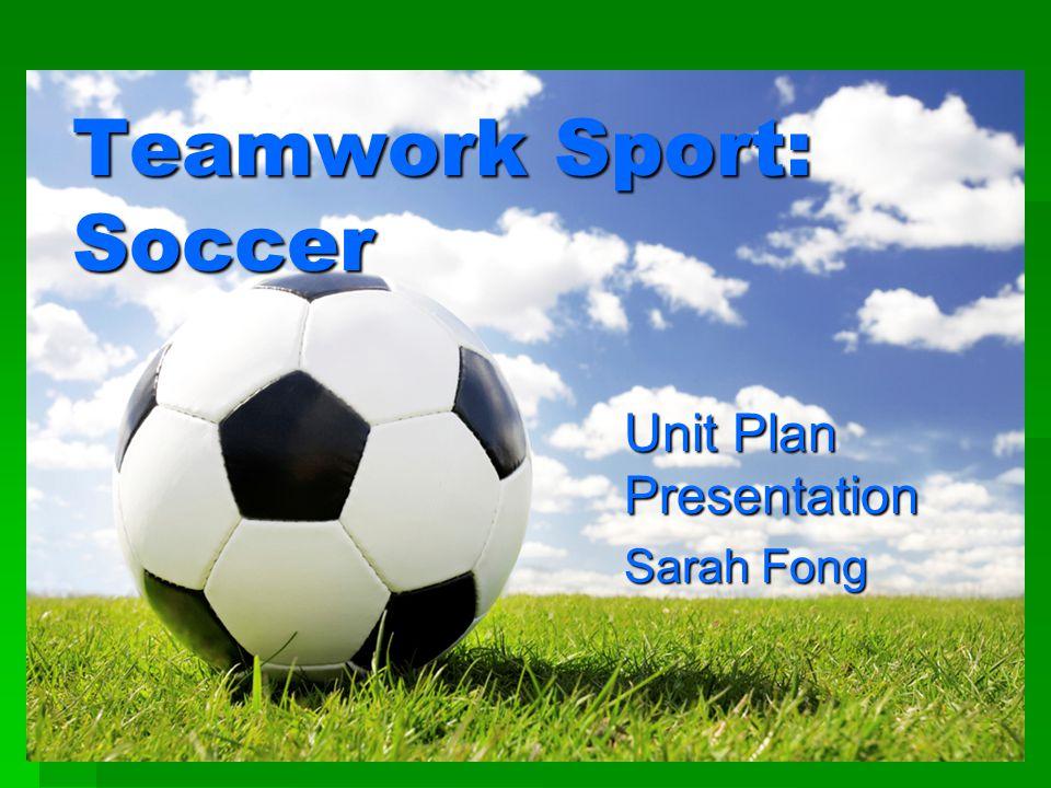 Teamwork Sport: Soccer Unit Plan Presentation Sarah Fong