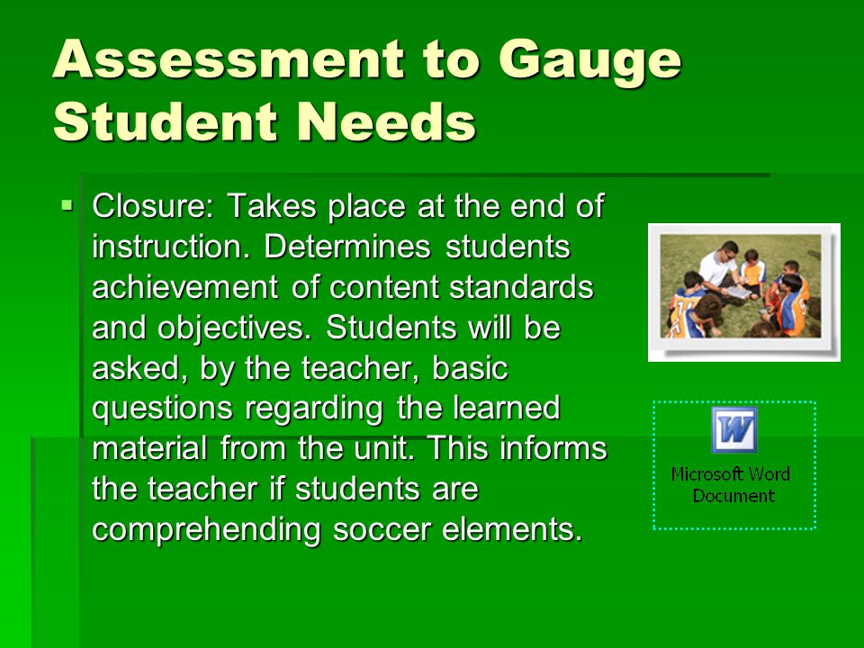 Assessment to Gauge Student Needs Closure: Takes place at the end of instruction.
