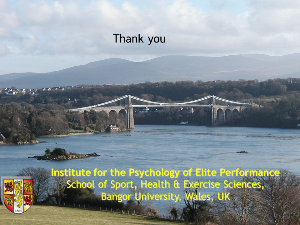Institute for the Psychology of Elite Performance School of Sport, Health & Exercise Sciences, Bangor University, Wales, UK Thank you