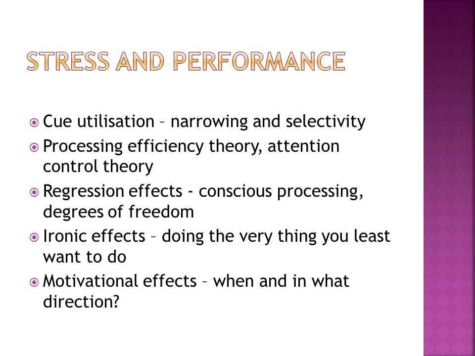 Cue utilisation – narrowing and selectivity Processing efficiency theory, attention control theory Regression effects - conscious processing, degrees of freedom Ironic effects – doing the very thing you least want to do Motivational effects – when and in what direction
