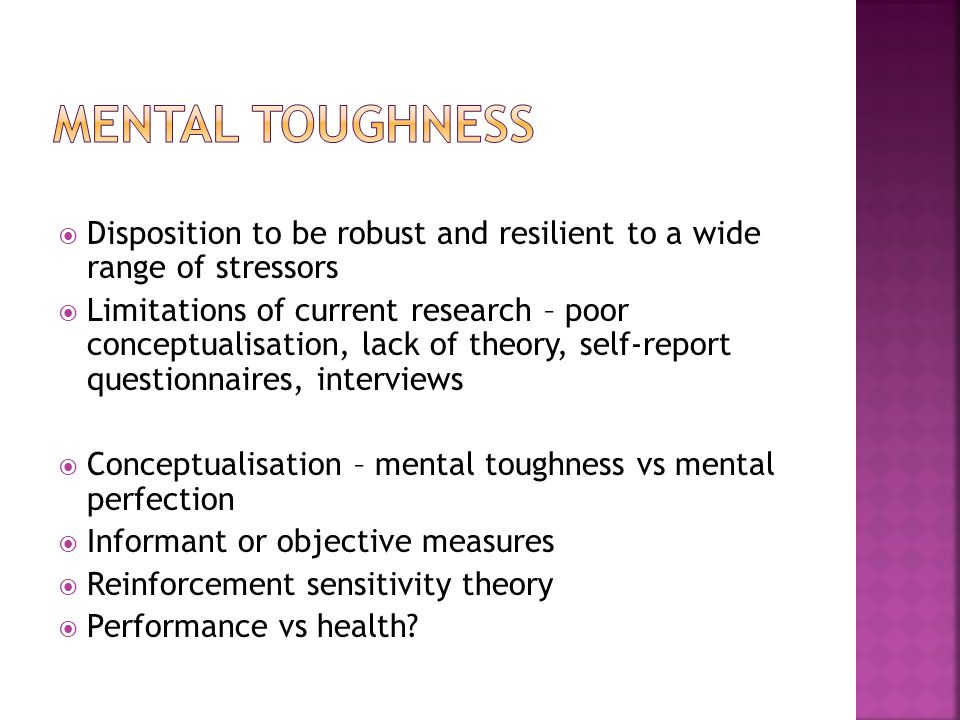Disposition to be robust and resilient to a wide range of stressors Limitations of current research – poor conceptualisation, lack of theory, self-report questionnaires, interviews Conceptualisation – mental toughness vs mental perfection Informant or objective measures Reinforcement sensitivity theory Performance vs health