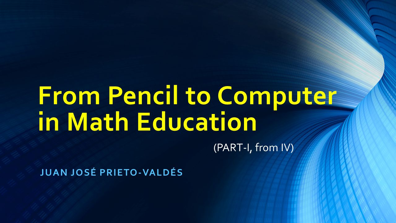 From Pencil to Computer in Mat Education, J.J. Prieto-Valdes2
