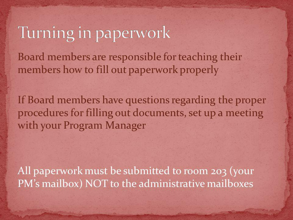 Board members are responsible for teaching their members how to fill out paperwork properly If Board members have questions regarding the proper procedures for filling out documents, set up a meeting with your Program Manager All paperwork must be submitted to room 203 (your PMs mailbox) NOT to the administrative mailboxes