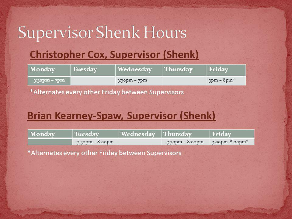 MondayTuesdayWednesdayThursdayFriday 3:30pm – 7pm 3pm – 8pm* Christopher Cox, Supervisor (Shenk) *Alternates every other Friday between Supervisors MondayTuesdayWednesdayThursdayFriday 3:30pm – 8:00pm 3:00pm-8:00pm* Brian Kearney-Spaw, Supervisor (Shenk) *Alternates every other Friday between Supervisors