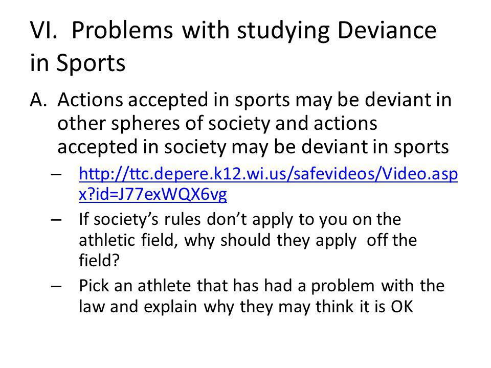 VI. Problems with studying Deviance in Sports A.Actions accepted in sports may be deviant in other spheres of society and actions accepted in society