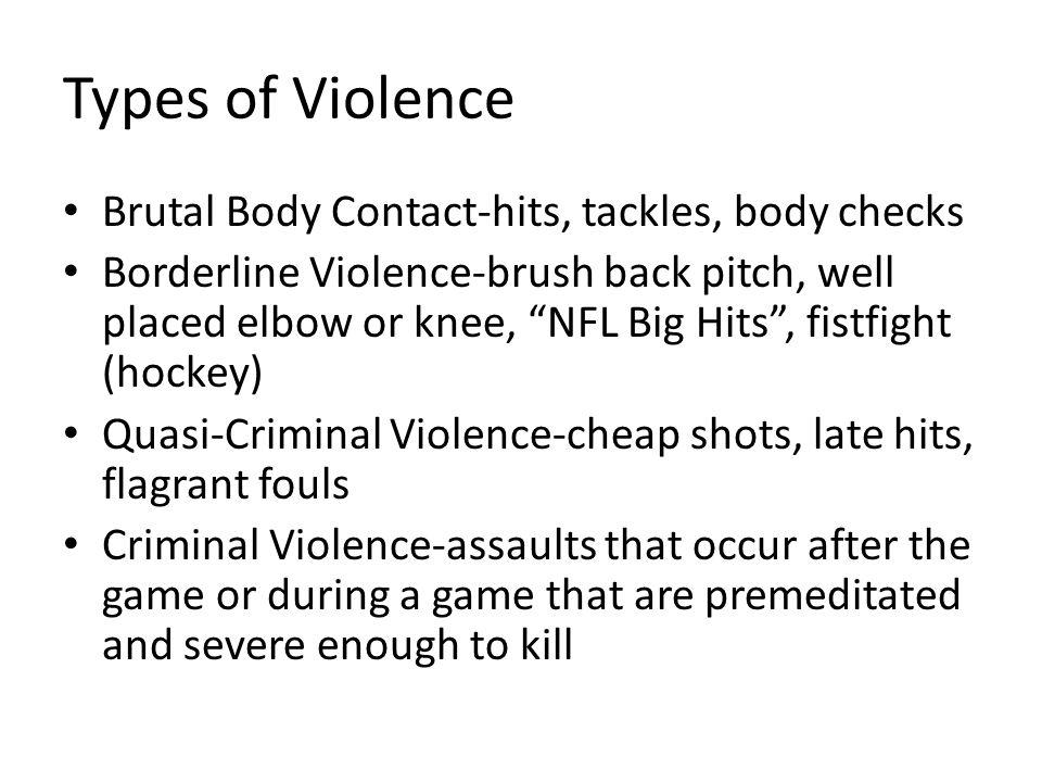 Types of Violence Brutal Body Contact-hits, tackles, body checks Borderline Violence-brush back pitch, well placed elbow or knee, NFL Big Hits, fistfi