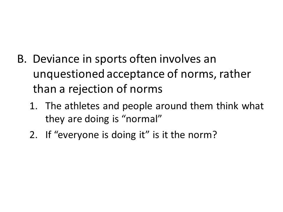 B. Deviance in sports often involves an unquestioned acceptance of norms, rather than a rejection of norms 1.The athletes and people around them think