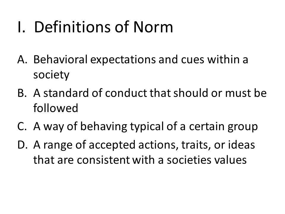 I. Definitions of Norm A.Behavioral expectations and cues within a society B.A standard of conduct that should or must be followed C.A way of behaving