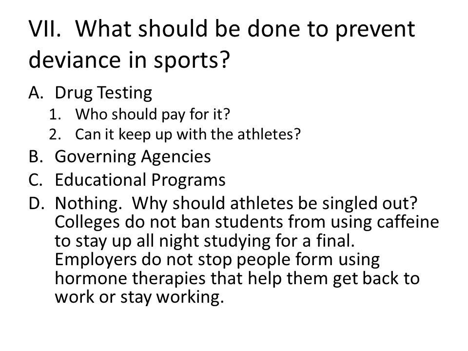 VII. What should be done to prevent deviance in sports? A.Drug Testing 1.Who should pay for it? 2.Can it keep up with the athletes? B.Governing Agenci
