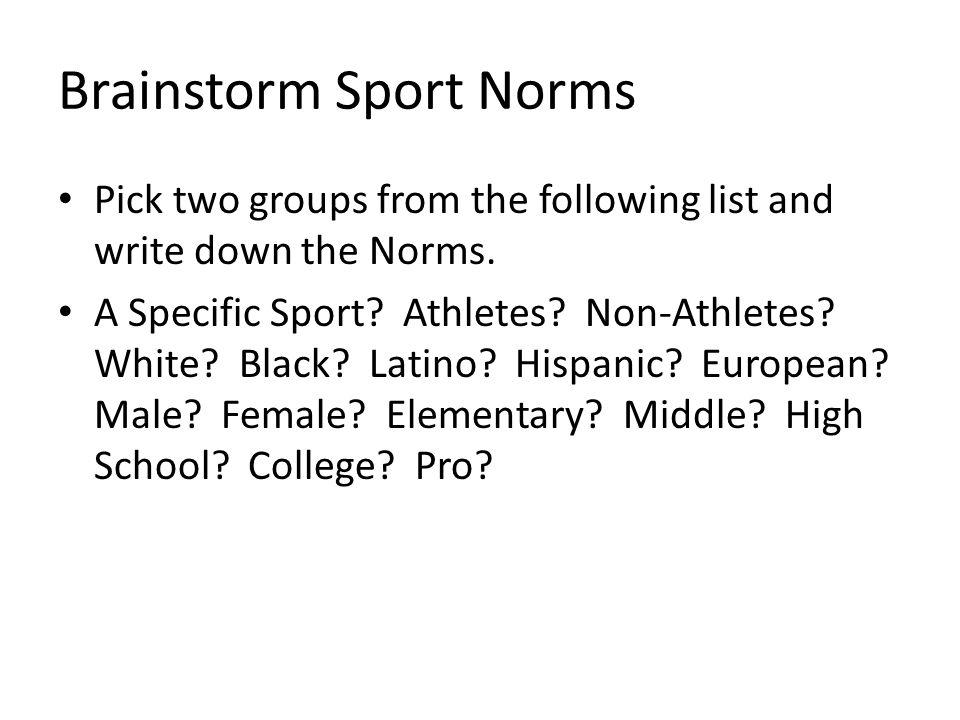 Brainstorm Sport Norms Pick two groups from the following list and write down the Norms. A Specific Sport? Athletes? Non-Athletes? White? Black? Latin