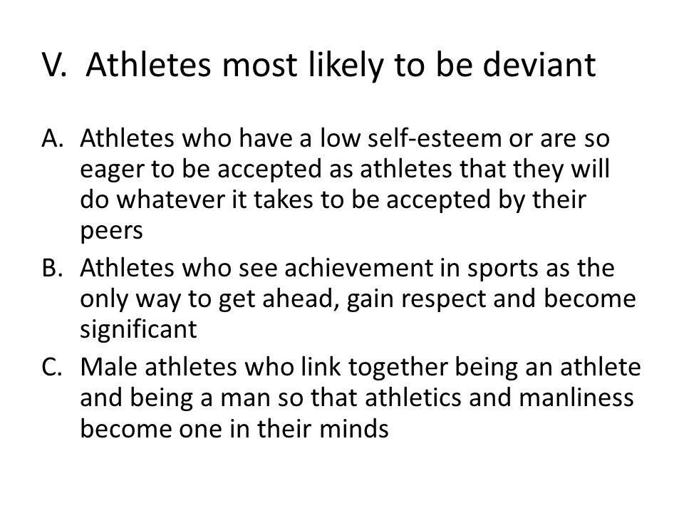 V. Athletes most likely to be deviant A.Athletes who have a low self-esteem or are so eager to be accepted as athletes that they will do whatever it t