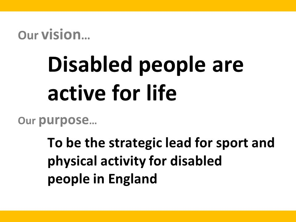 Our vision … Disabled people are active for life Our purpose … To be the strategic lead for sport and physical activity for disabled people in England