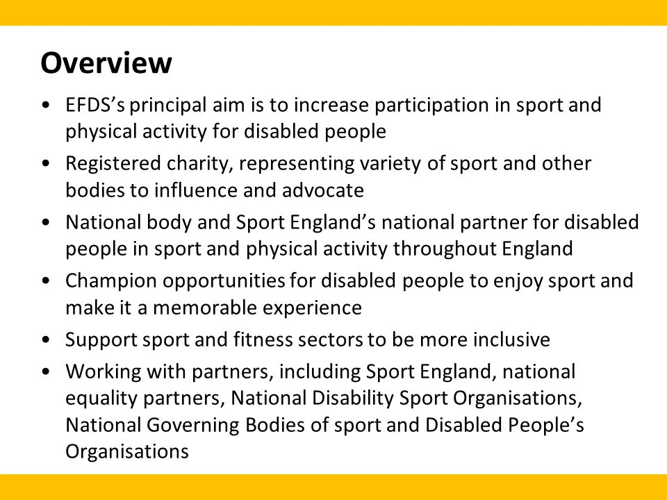 Overview EFDSs principal aim is to increase participation in sport and physical activity for disabled people Registered charity, representing variety of sport and other bodies to influence and advocate National body and Sport Englands national partner for disabled people in sport and physical activity throughout England Champion opportunities for disabled people to enjoy sport and make it a memorable experience Support sport and fitness sectors to be more inclusive Working with partners, including Sport England, national equality partners, National Disability Sport Organisations, National Governing Bodies of sport and Disabled Peoples Organisations