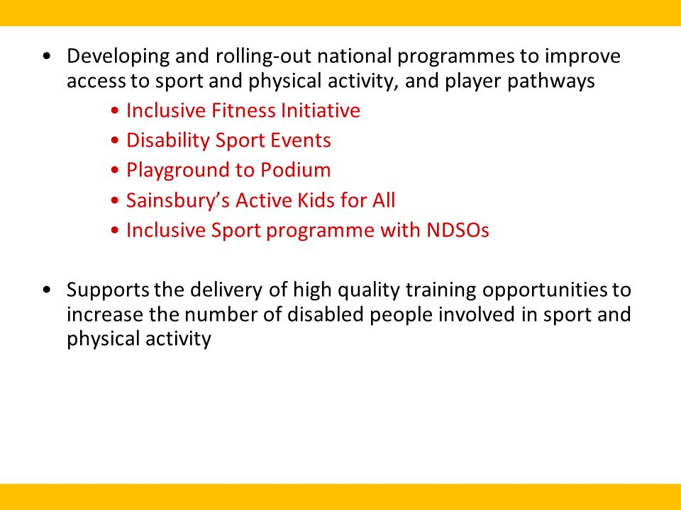 Developing and rolling-out national programmes to improve access to sport and physical activity, and player pathways Inclusive Fitness Initiative Disability Sport Events Playground to Podium Sainsburys Active Kids for All Inclusive Sport programme with NDSOs Supports the delivery of high quality training opportunities to increase the number of disabled people involved in sport and physical activity
