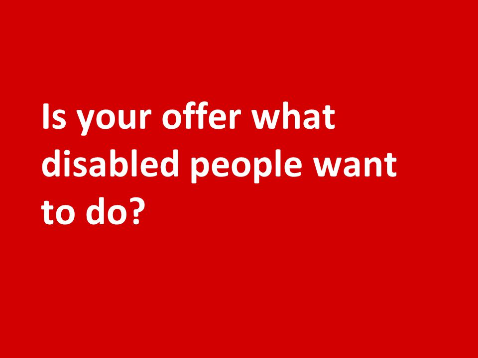 Is your offer what disabled people want to do