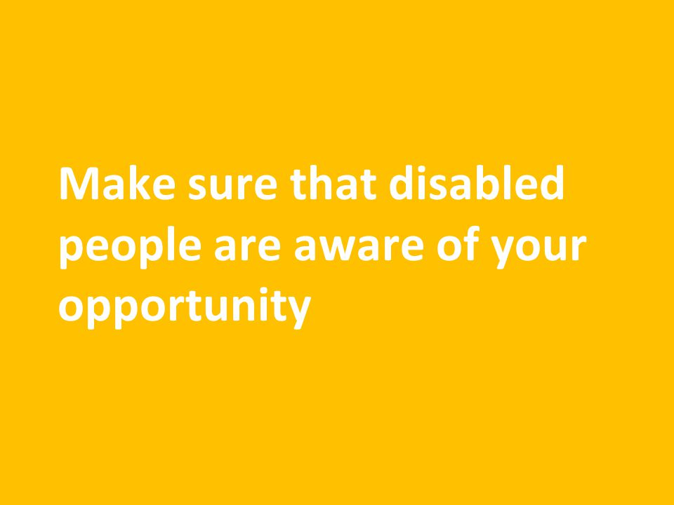 Make sure that disabled people are aware of your opportunity