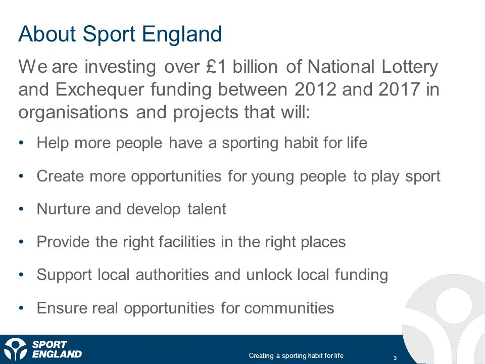 Creating a sporting habit for life About Sport England We are investing over £1 billion of National Lottery and Exchequer funding between 2012 and 2017 in organisations and projects that will: Help more people have a sporting habit for life Create more opportunities for young people to play sport Nurture and develop talent Provide the right facilities in the right places Support local authorities and unlock local funding Ensure real opportunities for communities 3