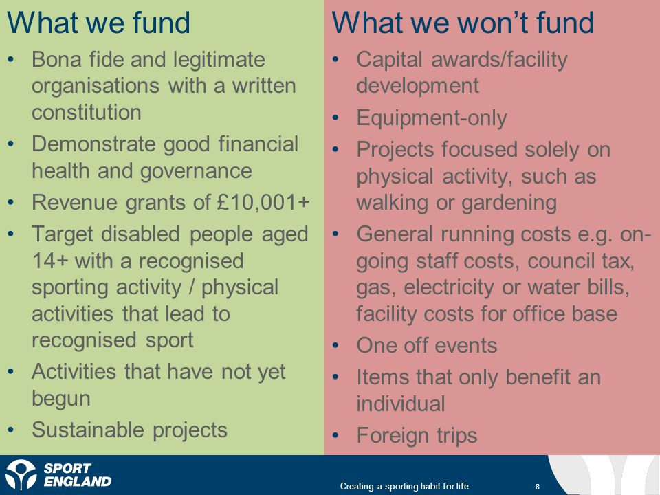 What we fund Bona fide and legitimate organisations with a written constitution Demonstrate good financial health and governance Revenue grants of £10,001+ Target disabled people aged 14+ with a recognised sporting activity / physical activities that lead to recognised sport Activities that have not yet begun Sustainable projects What we wont fund Capital awards/facility development Equipment-only Projects focused solely on physical activity, such as walking or gardening General running costs e.g.