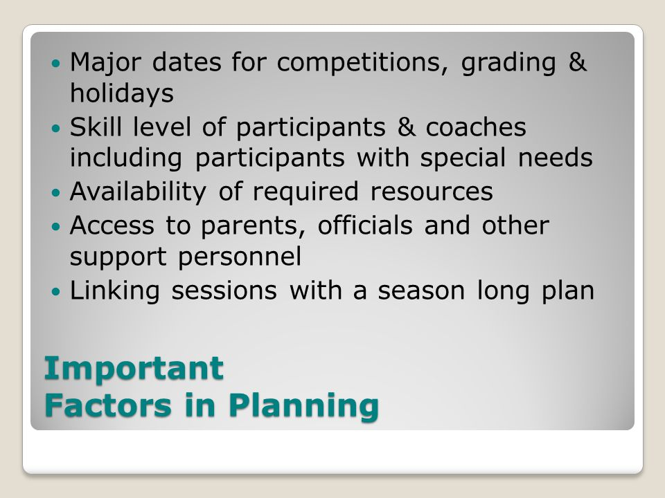 Important Factors in Planning Major dates for competitions, grading & holidays Skill level of participants & coaches including participants with special needs Availability of required resources Access to parents, officials and other support personnel Linking sessions with a season long plan