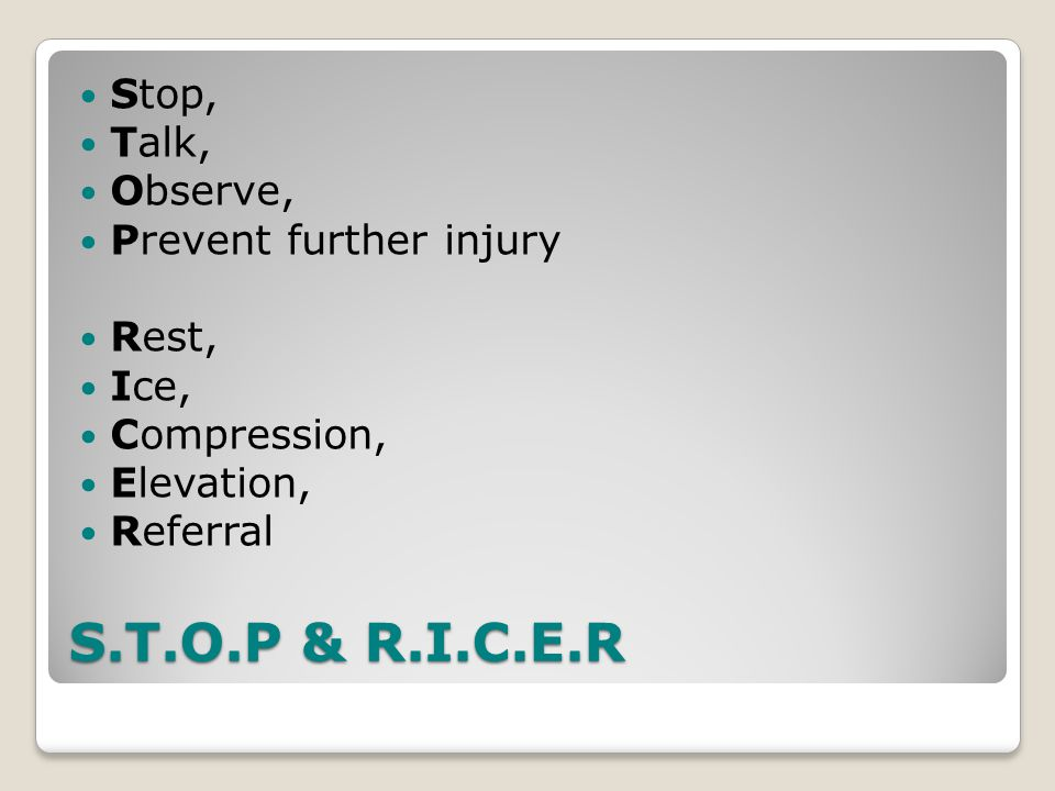 S.T.O.P & R.I.C.E.R Stop, Talk, Observe, Prevent further injury Rest, Ice, Compression, Elevation, Referral