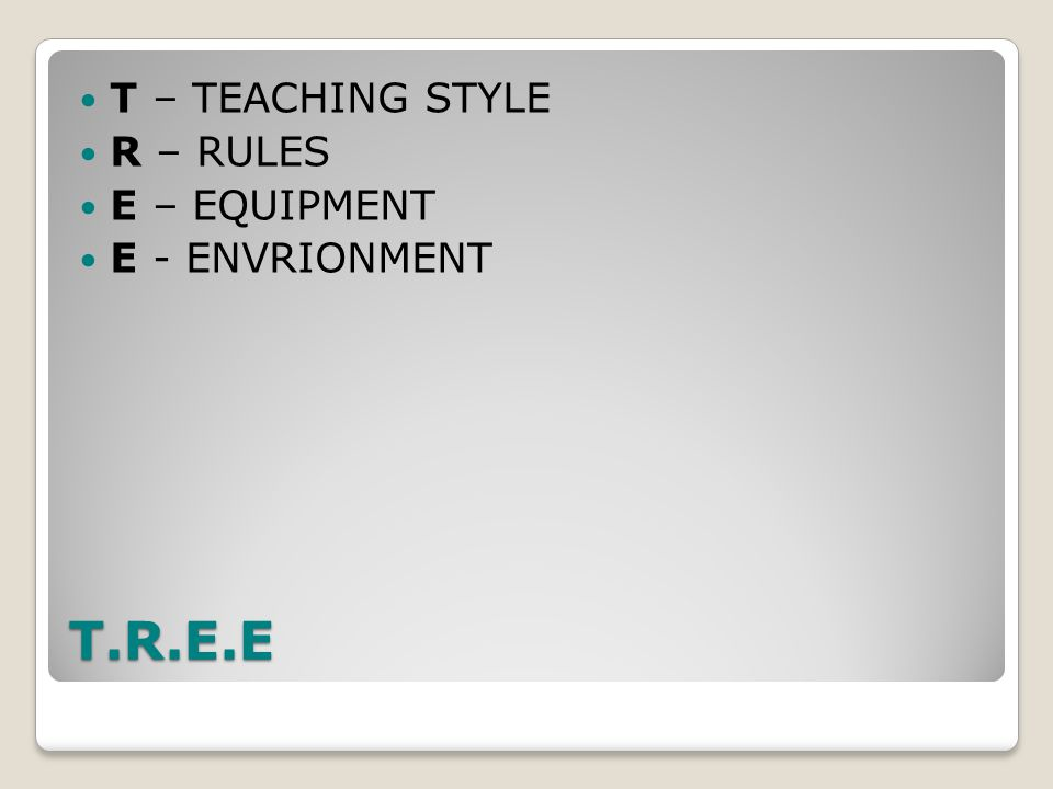 T.R.E.E T – TEACHING STYLE R – RULES E – EQUIPMENT E - ENVRIONMENT