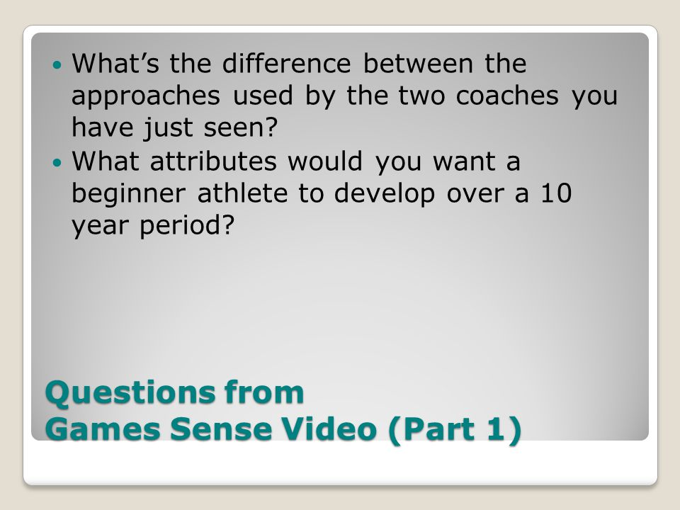 Questions from Games Sense Video (Part 1) Whats the difference between the approaches used by the two coaches you have just seen.