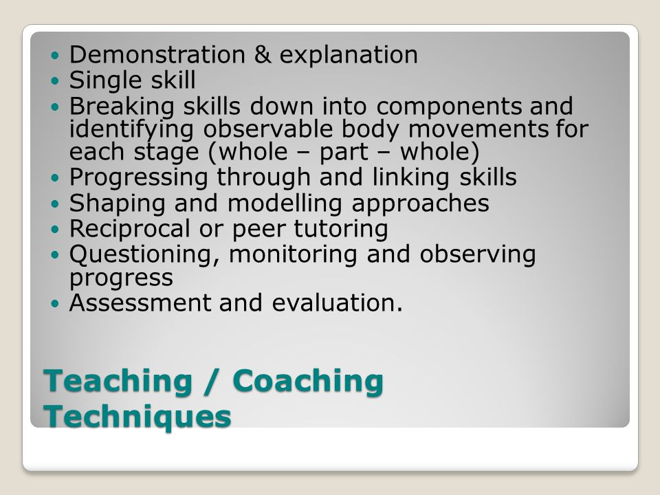 Teaching / Coaching Techniques Demonstration & explanation Single skill Breaking skills down into components and identifying observable body movements for each stage (whole – part – whole) Progressing through and linking skills Shaping and modelling approaches Reciprocal or peer tutoring Questioning, monitoring and observing progress Assessment and evaluation.