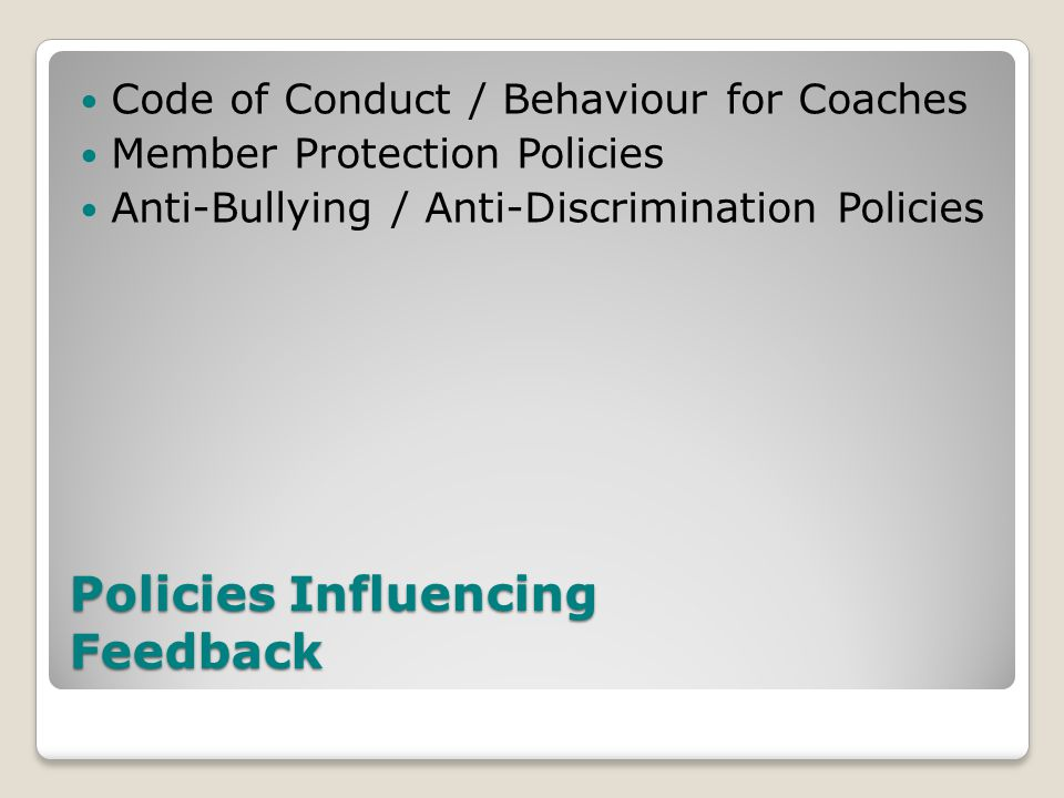 Policies Influencing Feedback Code of Conduct / Behaviour for Coaches Member Protection Policies Anti-Bullying / Anti-Discrimination Policies