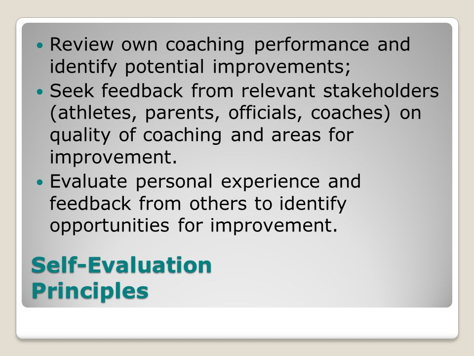 Self-Evaluation Principles Review own coaching performance and identify potential improvements; Seek feedback from relevant stakeholders (athletes, parents, officials, coaches) on quality of coaching and areas for improvement.