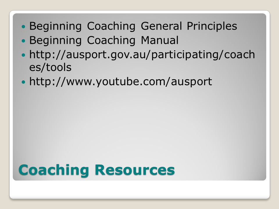 Coaching Resources Beginning Coaching General Principles Beginning Coaching Manual http://ausport.gov.au/participating/coach es/tools http://www.youtube.com/ausport