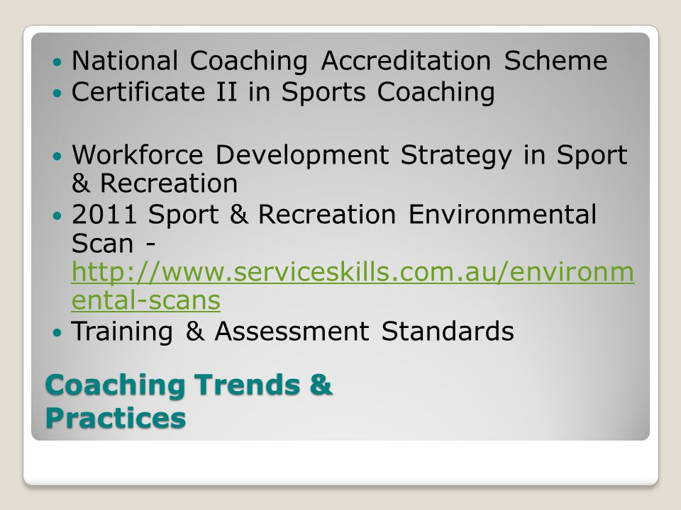 Coaching Trends & Practices National Coaching Accreditation Scheme Certificate II in Sports Coaching Workforce Development Strategy in Sport & Recreation 2011 Sport & Recreation Environmental Scan - http://www.serviceskills.com.au/environm ental-scans http://www.serviceskills.com.au/environm ental-scans Training & Assessment Standards