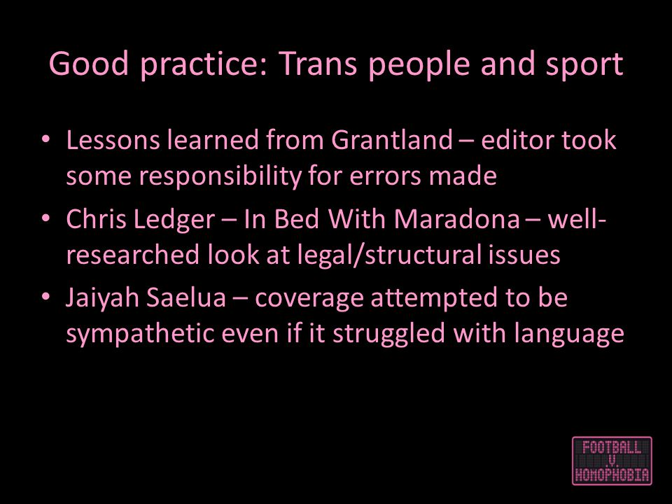 Good practice: Trans people and sport Lessons learned from Grantland – editor took some responsibility for errors made Chris Ledger – In Bed With Maradona – well- researched look at legal/structural issues Jaiyah Saelua – coverage attempted to be sympathetic even if it struggled with language