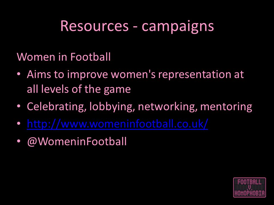 Resources - campaigns Women in Football Aims to improve women s representation at all levels of the game Celebrating, lobbying, networking, mentoring http://www.womeninfootball.co.uk/ @WomeninFootball