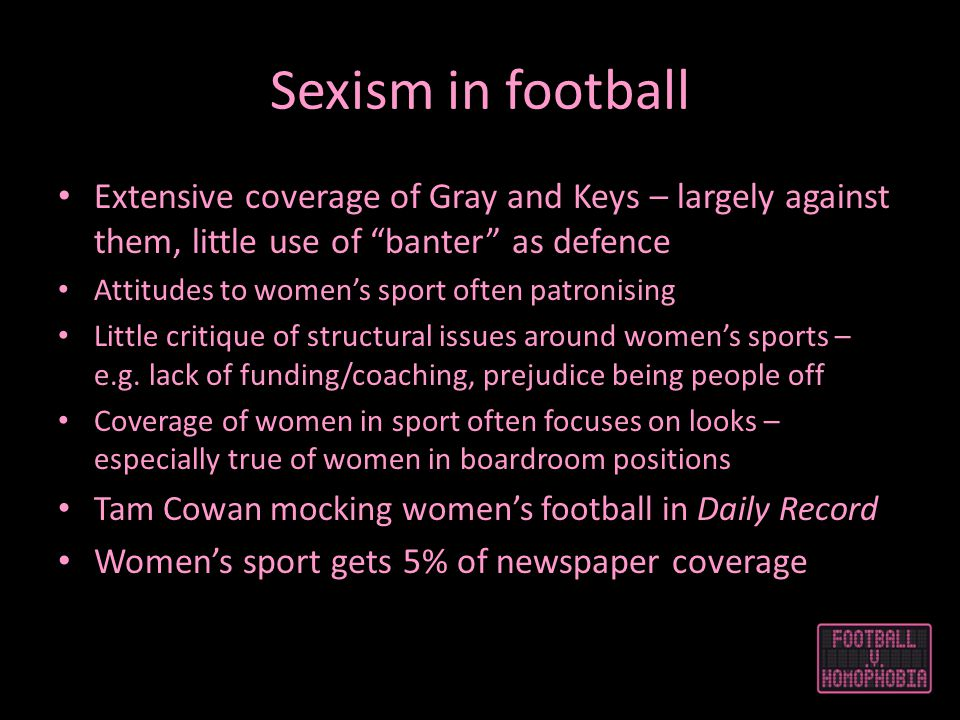 Sexism in football Extensive coverage of Gray and Keys – largely against them, little use of banter as defence Attitudes to womens sport often patronising Little critique of structural issues around womens sports – e.g.