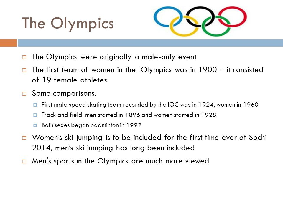 The Olympics The Olympics were originally a male-only event The first team of women in the Olympics was in 1900 – it consisted of 19 female athletes S