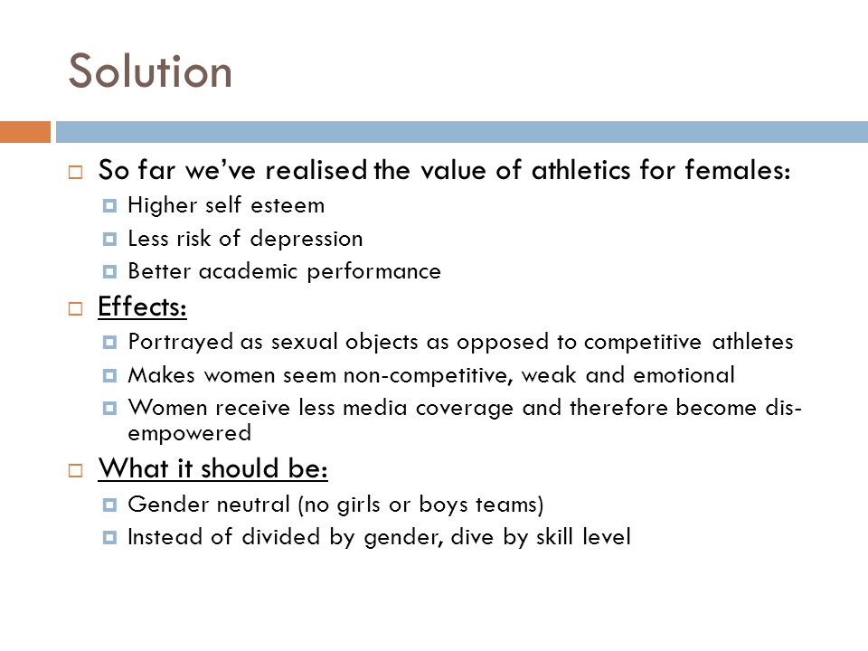 Solution So far weve realised the value of athletics for females: Higher self esteem Less risk of depression Better academic performance Effects: Port