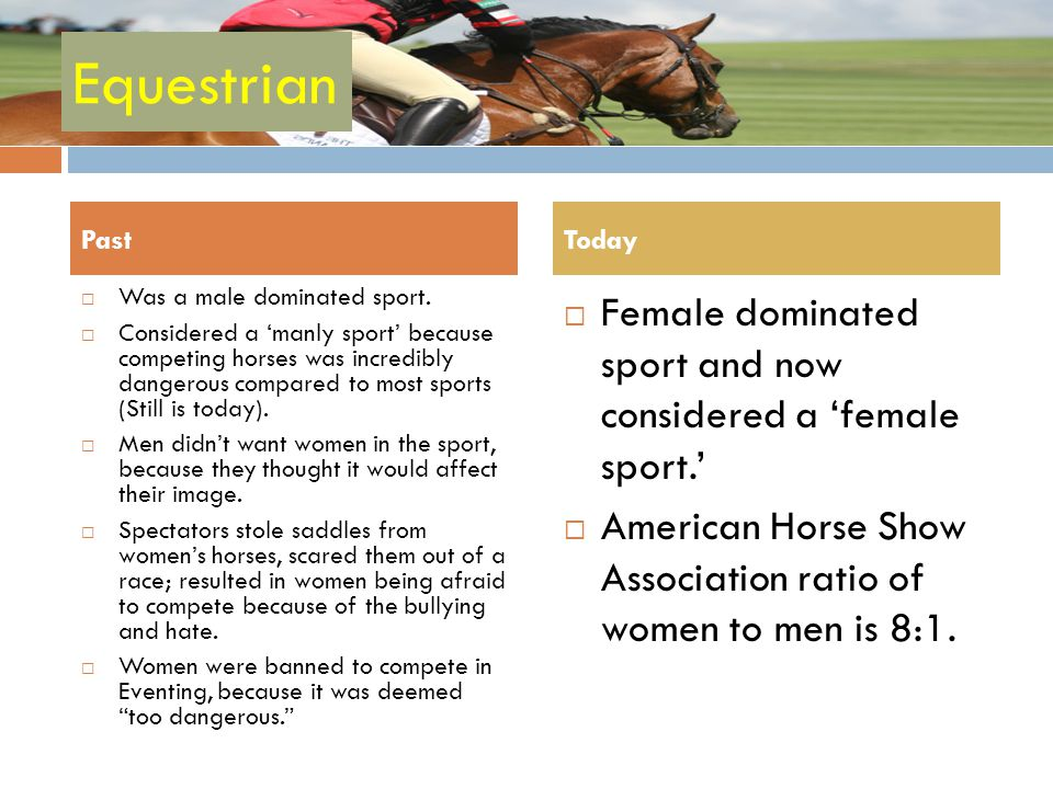 Equestrian Female dominated sport and now considered a female sport. American Horse Show Association ratio of women to men is 8:1. PastToday Was a mal