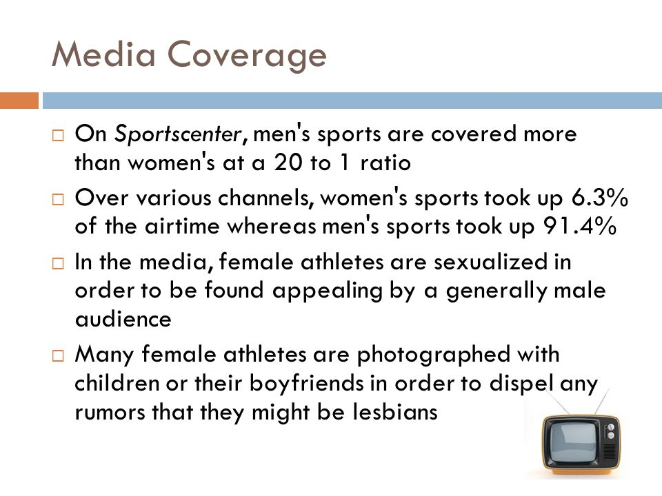 Media Coverage On Sportscenter, men's sports are covered more than women's at a 20 to 1 ratio Over various channels, women's sports took up 6.3% of th