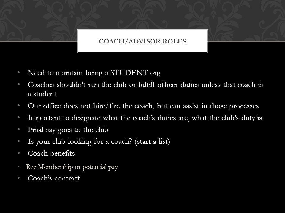 Need to maintain being a STUDENT org Coaches shouldnt run the club or fulfill officer duties unless that coach is a student Our office does not hire/fire the coach, but can assist in those processes Important to designate what the coachs duties are, what the clubs duty is Final say goes to the club Is your club looking for a coach.