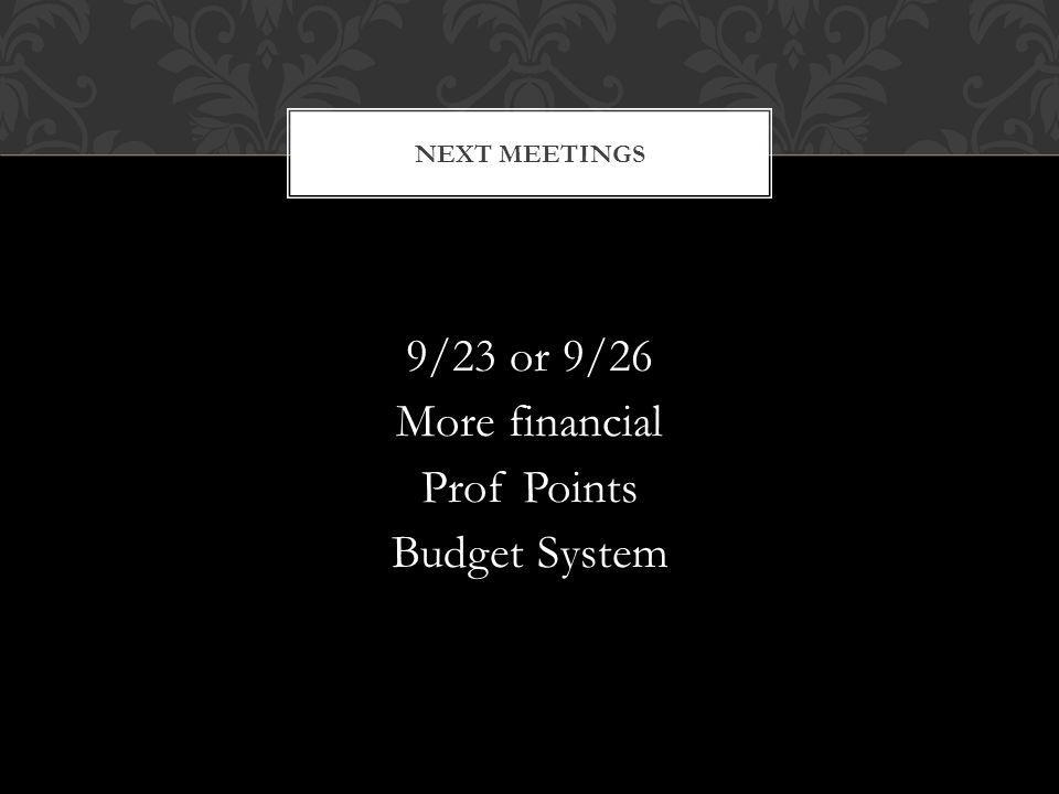 9/23 or 9/26 More financial Prof Points Budget System NEXT MEETINGS