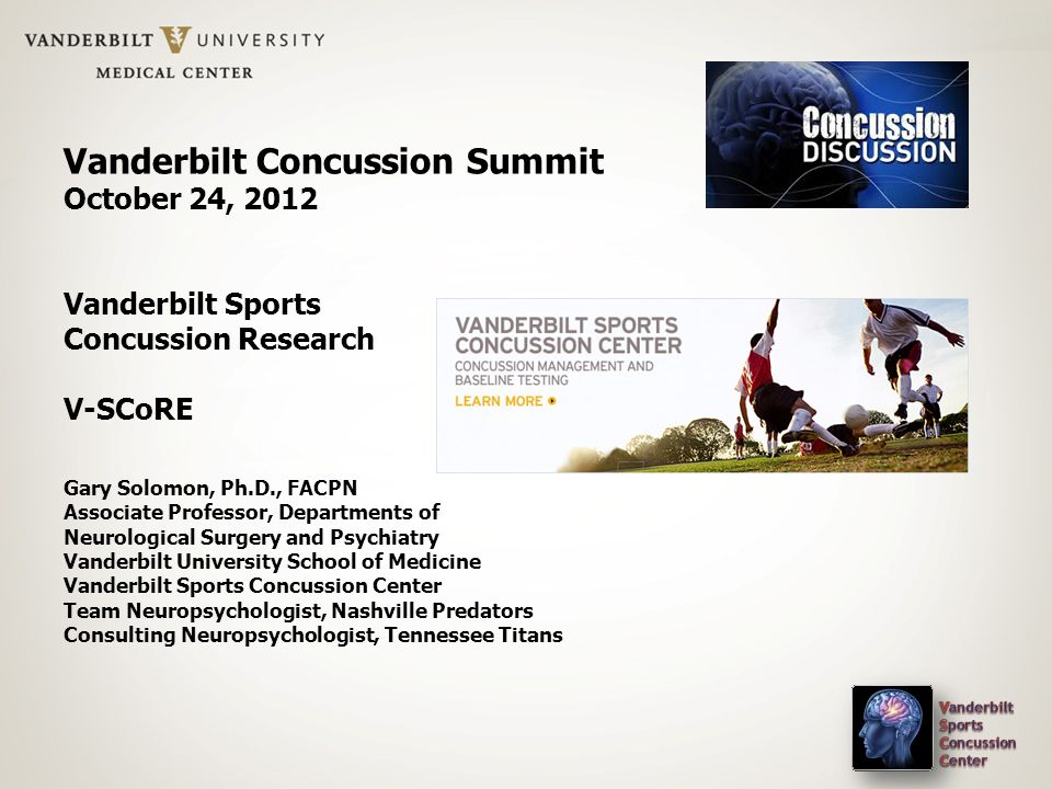 Vanderbilt Concussion Summit October 24, 2012 Vanderbilt Sports Concussion Research V-SCoRE Gary Solomon, Ph.D., FACPN Associate Professor, Department