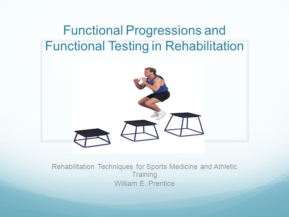 Functional Progressions and Functional Testing in Rehabilitation Rehabilitation Techniques for Sports Medicine and Athletic Training William E. Prenti