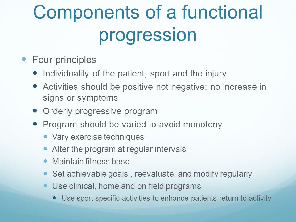 Components of a functional progression Four principles Individuality of the patient, sport and the injury Activities should be positive not negative;