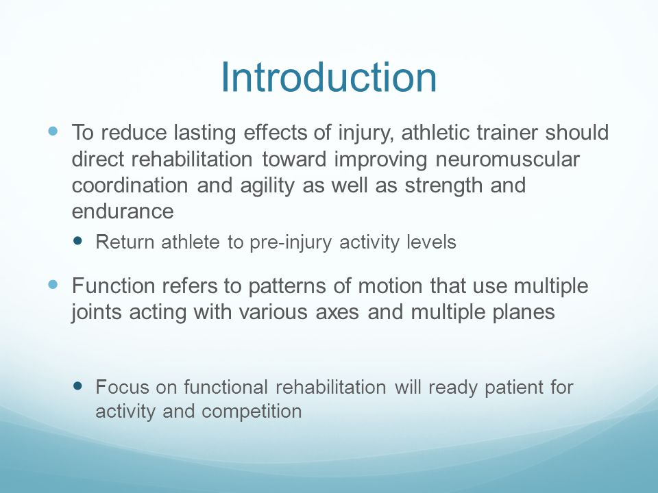 Introduction To reduce lasting effects of injury, athletic trainer should direct rehabilitation toward improving neuromuscular coordination and agilit